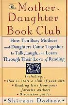 The mother-daughter book club : how ten busy mothers and daughters came together to talk, laugh, and learn through their love of reading