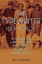 The typewriter is holy : the complete, uncensored history of the Beat generation