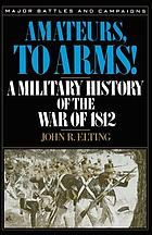 Amateurs, to arms! : a military history of the War of 1812