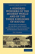The hundred wonders of the world, and of the three kingdoms of nature ... described according to the best and latest authorities ...