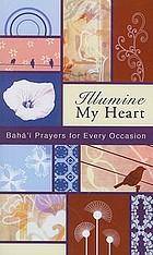 Illumine my heart : Bahá'í prayers for every occasion