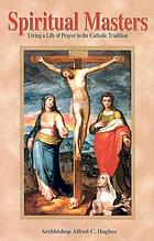 Spiritual masters : living a life of prayer in the Catholic tradition