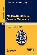 Modern questions of celestial mechanics : lectures given at a Summer School of then Centro internazionale matematico estivo (C.I.M.E.) held in Bressanone (Bolzano), Italy, May 22-31, 1967