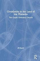 Christianity in the land of the pharaohs : the Coptic Orthodox Church