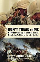 Don't tread on me : a 400-year history of America at war, from Indian fighting to terrorist hunting