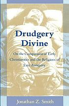 Drudgery divine : on the comparison of early Christianities and the religions of late antiquity