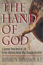 The hand of God : a journey from death to life by the abortion doctor who changed his mindDie Hand Gottes : eine Reise vom Tod zum Leben ; die Geschichte des Abtreiungsarztes, der sich bekehrte