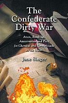 The Confederate dirty war : arson, bombings, assassination, and plots for chemical and germ attacks on the Union