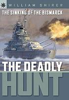 The sinking of the Bismarck : the deadly hunt