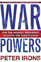 War powers : how the imperial presidency hijacked the Constitution