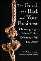 The good, the bad, and your business : choosing right when ethical dilemmas pull you apart