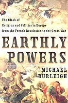 Earthly powers : the clash of religion and politics in Europe from the French Revolution to the Great War