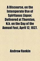Discourse on the intemperate use of spirituous liquor delivered at thornton n h on the day of