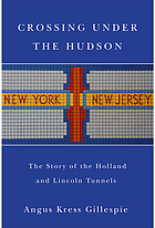 Crossing under the Hudson : the story of the Holland and Lincoln Tunnels