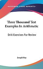 Three thousand test examples in arithmetic : drill exercises for review : prepared for the mathematical course of Joseph Ray