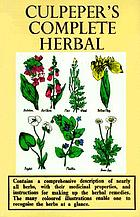 Complete herbal: consisting of a comprehensive description of nearly all herbs with their medicinal properties and directions for compounding the medicines extracted from them