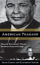 American pharaoh : Mayor Richard J. Daley : his battle for Chicago and the nation