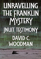 Unravelling the Franklin mystery Inuit testimonyUnravelling the Franklin disaster : Inuit testimony