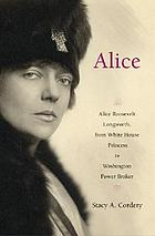 Alice : Alice Roosevelt Longworth, American princess and Washington power broker