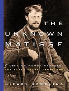 The unknown Matisse : a life of Henri Matisse, the early years, 1869-1908