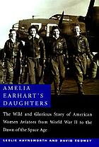 Amelia Earhart's daughters : the wild and glorious story of American women aviators from World War II to the dawn of the space age