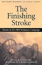 The finishing stroke : Texans in the 1864 Tennessee campaign