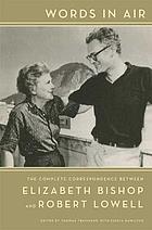 Words in air : the complete correspondence between Elizabeth Bishop and Robert Lowell