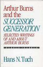 Arthur Burns and the successor generation : selected writings of and about Arthur Burns
