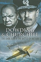 Dowding and Churchill : the dark side of the Battle of Britain: the involvement of high officials of government and the Air Ministry intent on discrediting Air Chief Marshal Sir Hugh Dowding