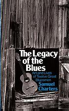 The legacy of the blues : a glimpse into the art and the lives of twelve great bluesmen : an informal study