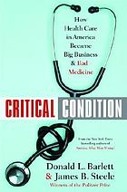 Critical condition : how health care in America became big business-- and bad medicine
