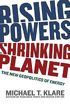 Rising powers, shrinking planet : the new geopolitics of energy