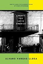 Liberty for Latin America : how to undo five hundred years of state oppression