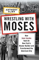 Wrestling with Moses : how Jane Jacobs took on New York's master builder and transformed the American city
