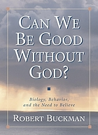 Can we be good without God? : biology, behavior, and the need to believe