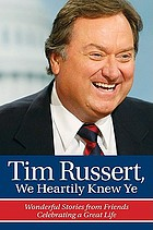 Tim Russert, we heartily knew ye : wonderful stories from friends celebrating a great life