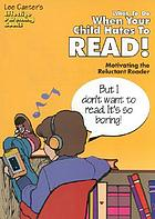 What to do when your child hates to read : motivating the reluctant reader