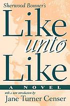 Like unto like : a novel
