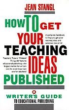 How to get your teaching ideas published : a writer's guide to educational publishing