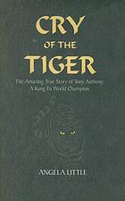 Cry of the tiger : the amazing true story of Tony Anthony, a kung fu world champion