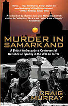 Murder in Samarkand : a British Ambassador's controversial defiance of tyranny in the War on Terror