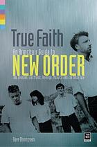 True faith : an armchair guide to New Order : Joy Division, Electronic, Revenge, Monaco and the Other Two