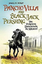Pancho Villa and Black Jack Pershing the Punitive Expedition in Mexico