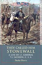 They called him Stonewall; a life of Lt. General T. J. Jackson, C.S.A