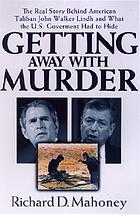 Getting away with murder : the real story behind American Taliban John Walker Lindh and what the U.S. government had to hide