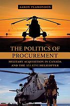 The politics of procurement : military acquisition in Canada and the Sea King helicopter