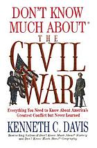 Don't know much about the Civil War : everything you need to know about America's greatest conflict but never learned