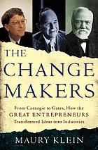 The change makers : from Carnegie to Gates : how the great entrepreneurs transformed ideas into industries