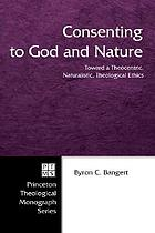 Consenting to God and nature : toward a theocentric, naturalistic, theological ethics