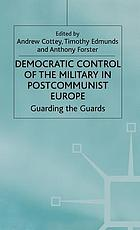 Democratic control of the military in postcommunist Europe : guarding the guards